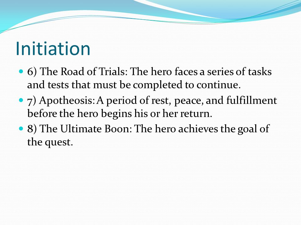 Initiation 6) The Road of Trials: The hero faces a series of tasks and tests that must be completed to continue.