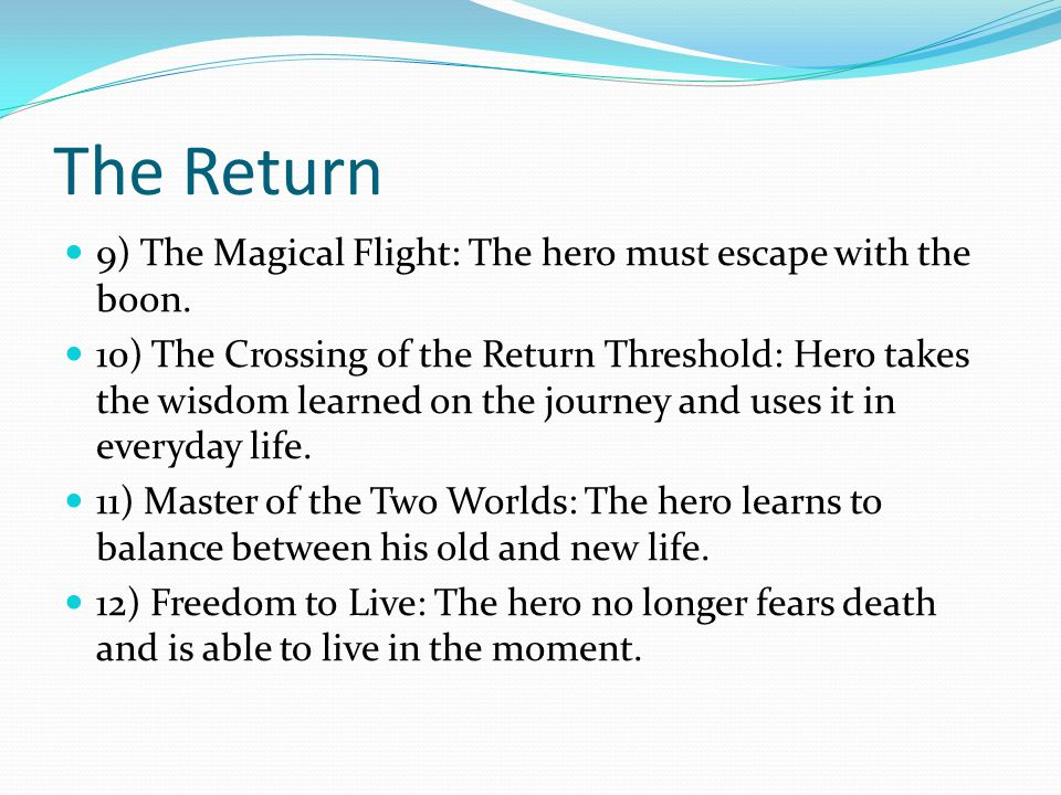 The Return 9) The Magical Flight: The hero must escape with the boon. 10) The Crossing of the Return Threshold: Hero takes the wisdom learned on the j