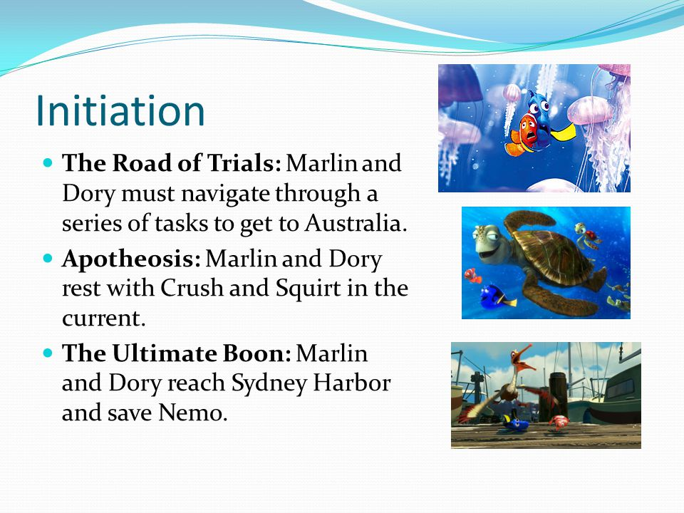 Initiation The Road of Trials: Marlin and Dory must navigate through a series of tasks to get to Australia. Apotheosis: Marlin and Dory rest with Crus