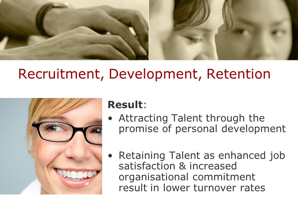 Recruitment, Development, Retention Result: Attracting Talent through the promise of personal development Retaining Talent as enhanced job satisfaction & increased organisational commitment result in lower turnover rates