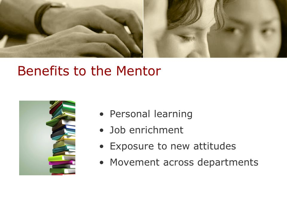 Benefits to the Mentor Personal learning Job enrichment Exposure to new attitudes Movement across departments
