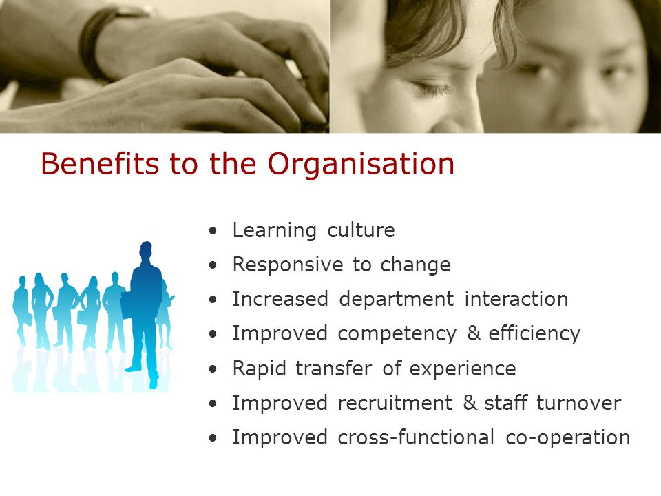 Benefits to the Organisation Learning culture Responsive to change Increased department interaction Improved competency & efficiency Rapid transfer of experience Improved recruitment & staff turnover Improved cross-functional co-operation