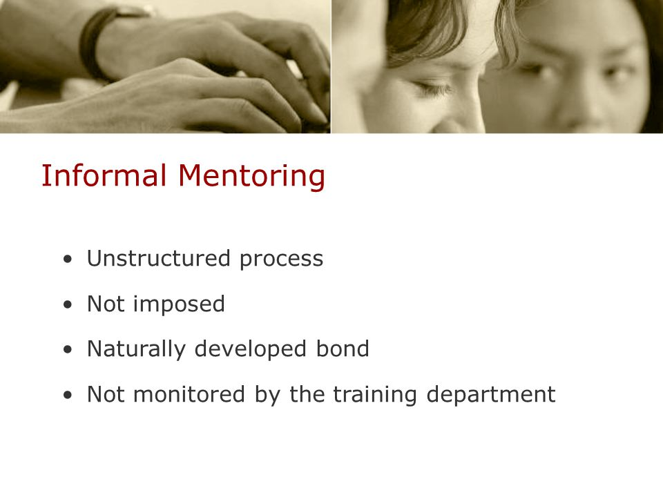 Informal Mentoring Unstructured process Not imposed Naturally developed bond Not monitored by the training department