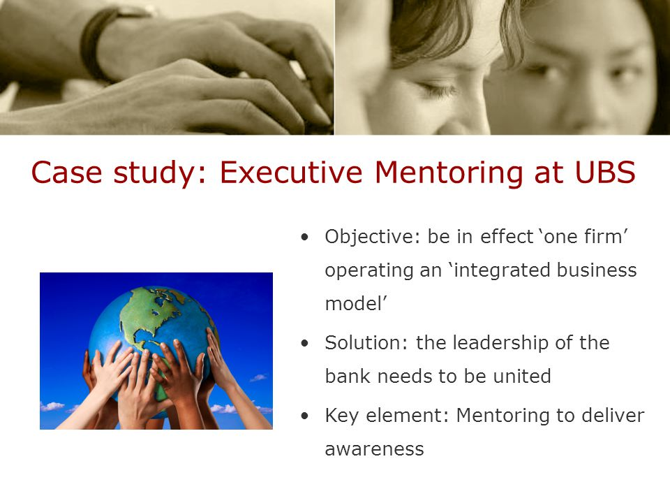 Case study: Executive Mentoring at UBS Objective: be in effect 'one firm' operating an 'integrated business model' Solution: the leadership of the bank needs to be united Key element: Mentoring to deliver awareness