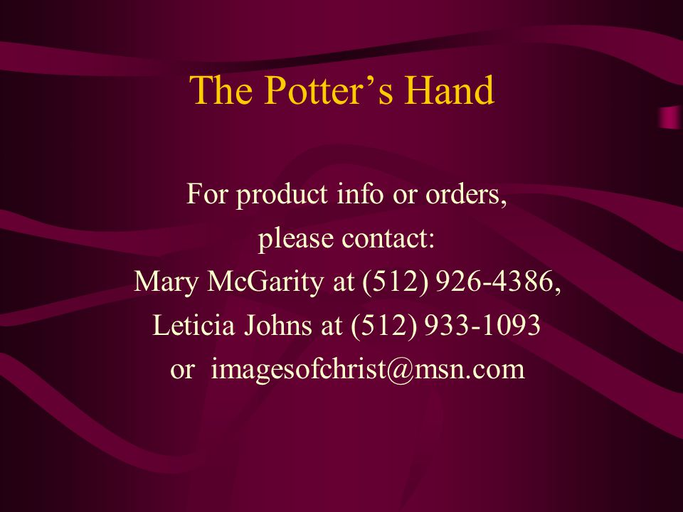 The Potter's Hand For product info or orders, please contact: Mary McGarity at (512) 926-4386, Leticia Johns at (512) 933-1093 or imagesofchrist@msn.com