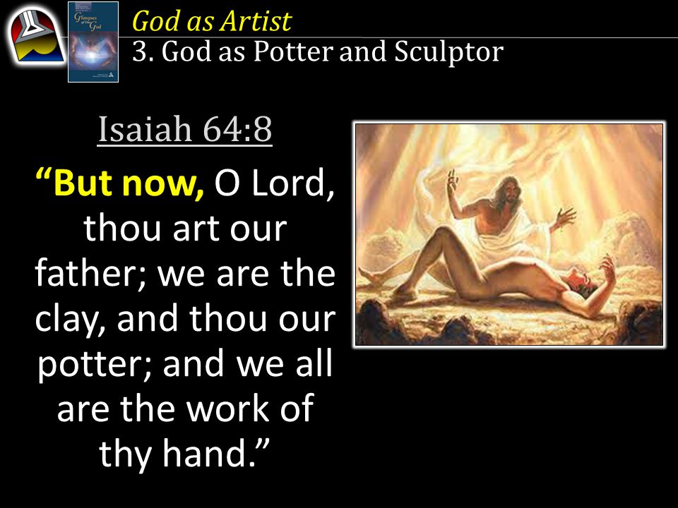 Isaiah 64:8 But now, O Lord, thou art our father; we are the clay, and thou our potter; and we all are the work of thy hand. God as Artist 3.