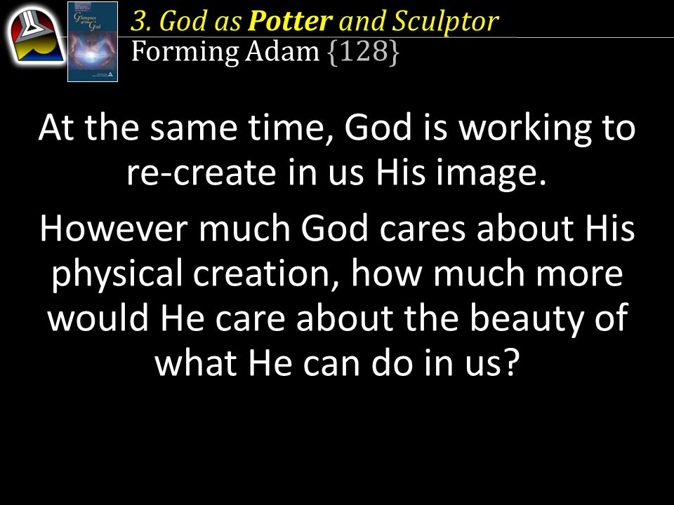 3. God as Potter and Sculptor Forming Adam {128} At the same time, God is working to re-create in us His image. However much God cares about His physi