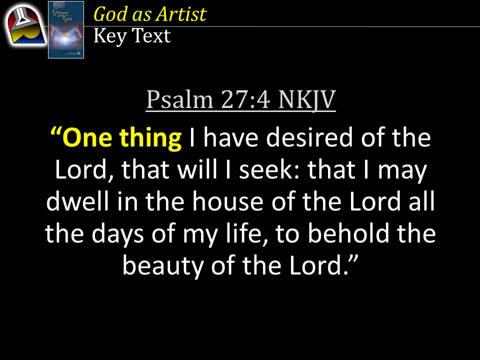Key Text Psalm 27:4 NKJV One thing I have desired of the Lord, that will I seek: that I may dwell in the house of the Lord all the days of my life, to behold the beauty of the Lord.