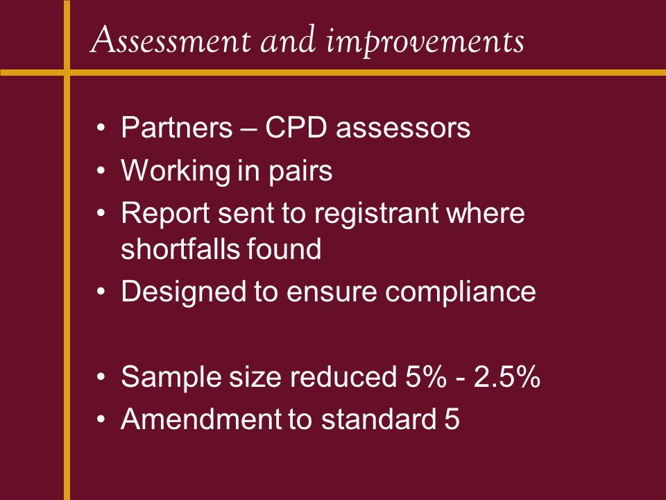 Assessment and improvements Partners – CPD assessors Working in pairs Report sent to registrant where shortfalls found Designed to ensure compliance Sample size reduced 5% - 2.5% Amendment to standard 5