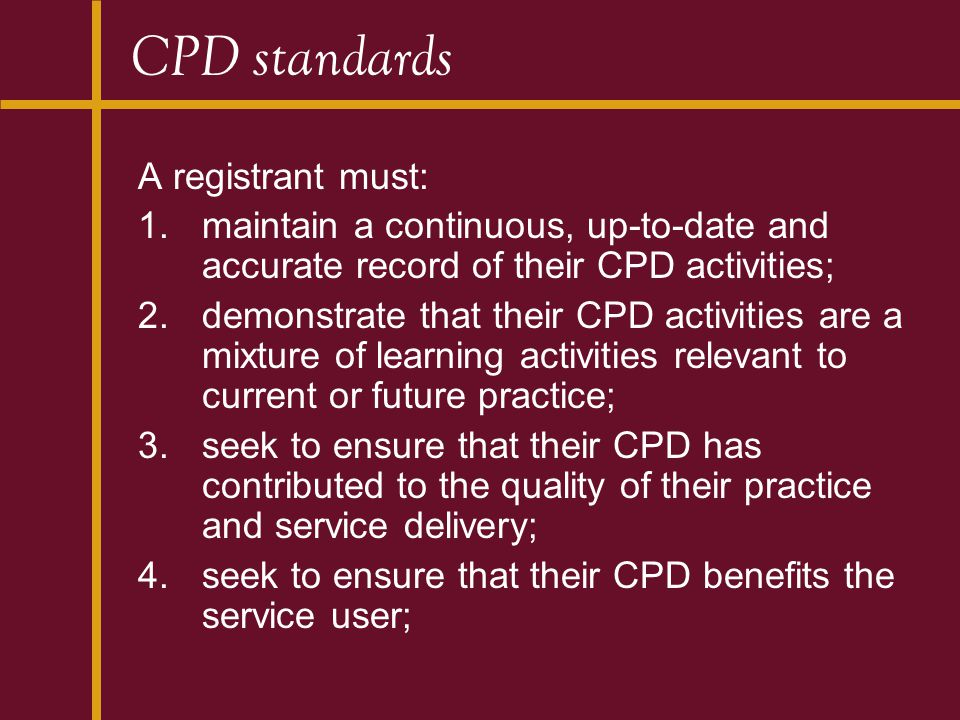 CPD standards A registrant must: 1.maintain a continuous, up-to-date and accurate record of their CPD activities; 2.demonstrate that their CPD activities are a mixture of learning activities relevant to current or future practice; 3.seek to ensure that their CPD has contributed to the quality of their practice and service delivery; 4.seek to ensure that their CPD benefits the service user;