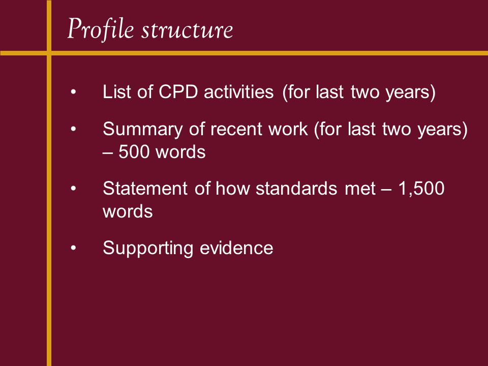Profile structure List of CPD activities (for last two years) Summary of recent work (for last two years) – 500 words Statement of how standards met – 1,500 words Supporting evidence