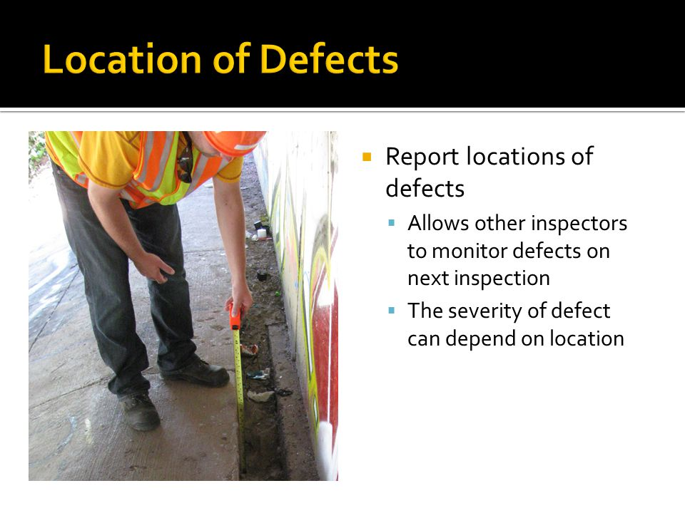  Report locations of defects  Allows other inspectors to monitor defects on next inspection  The severity of defect can depend on location