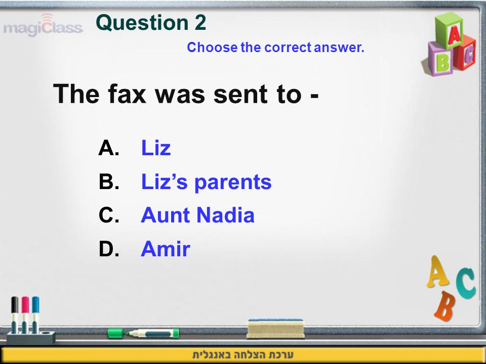 The fax was sent to - A.Liz B.Liz's parents C.Aunt Nadia D.Amir Question 2 Choose the correct answer.