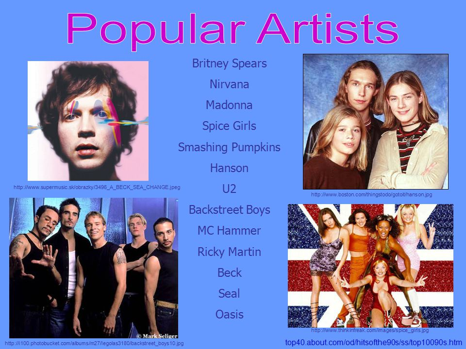 Britney Spears Nirvana Madonna Spice Girls Smashing Pumpkins Hanson U2 Backstreet Boys MC Hammer Ricky Martin Beck Seal Oasis top40.about.com/od/hitsofthe90s/ss/top10090s.htm http://www.thinkinfreak.com/images/spice_girls.jpg http://www.boston.com/thingstodo/gotoit/hanson.jpg http://www.supermusic.sk/obrazky/3496_A_BECK_SEA_CHANGE.jpeg http://i100.photobucket.com/albums/m27/legolas3180/backstreet_boys10.jpg