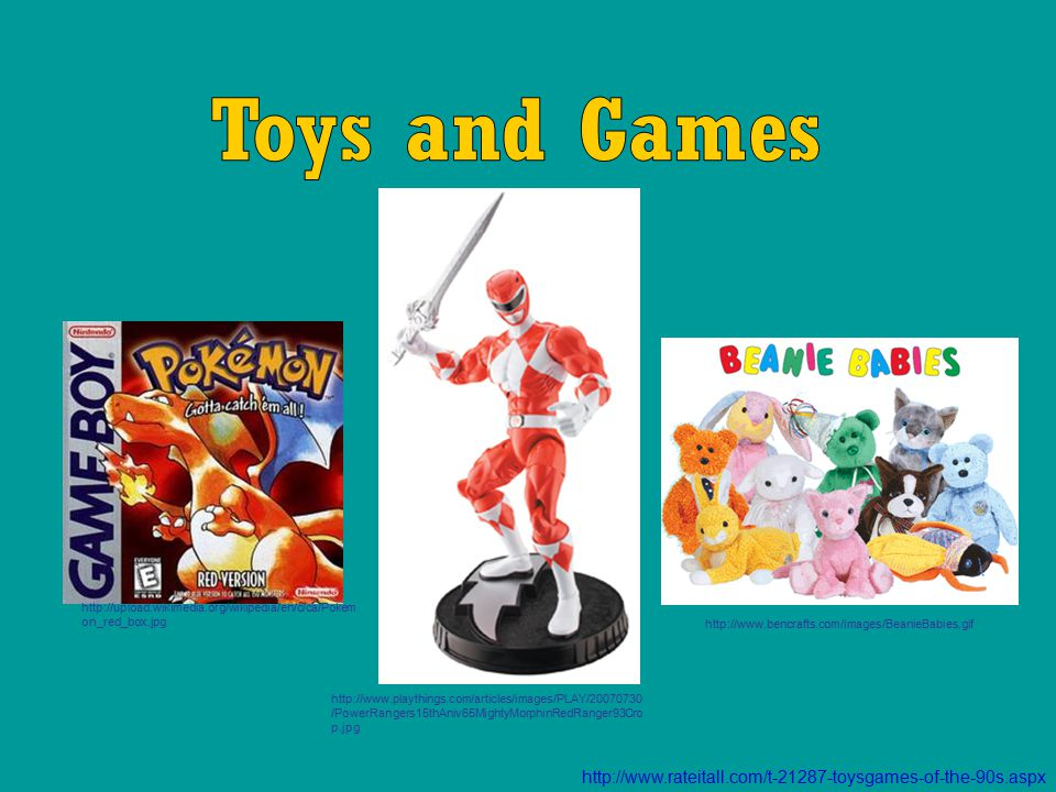 http://www.rateitall.com/t-21287-toysgames-of-the-90s.aspx http://www.bencrafts.com/images/BeanieBabies.gif http://www.playthings.com/articles/images/PLAY/20070730 /PowerRangers15thAniv65MightyMorphinRedRanger93Cro p.jpg http://upload.wikimedia.org/wikipedia/en/c/ca/Pokem on_red_box.jpg