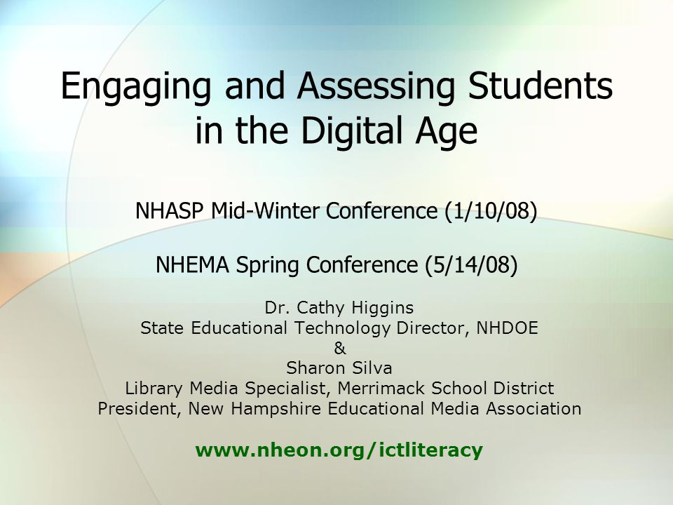 Engaging and Assessing Students in the Digital Age NHASP Mid-Winter Conference (1/10/08) NHEMA Spring Conference (5/14/08) Dr. Cathy Higgins State Edu