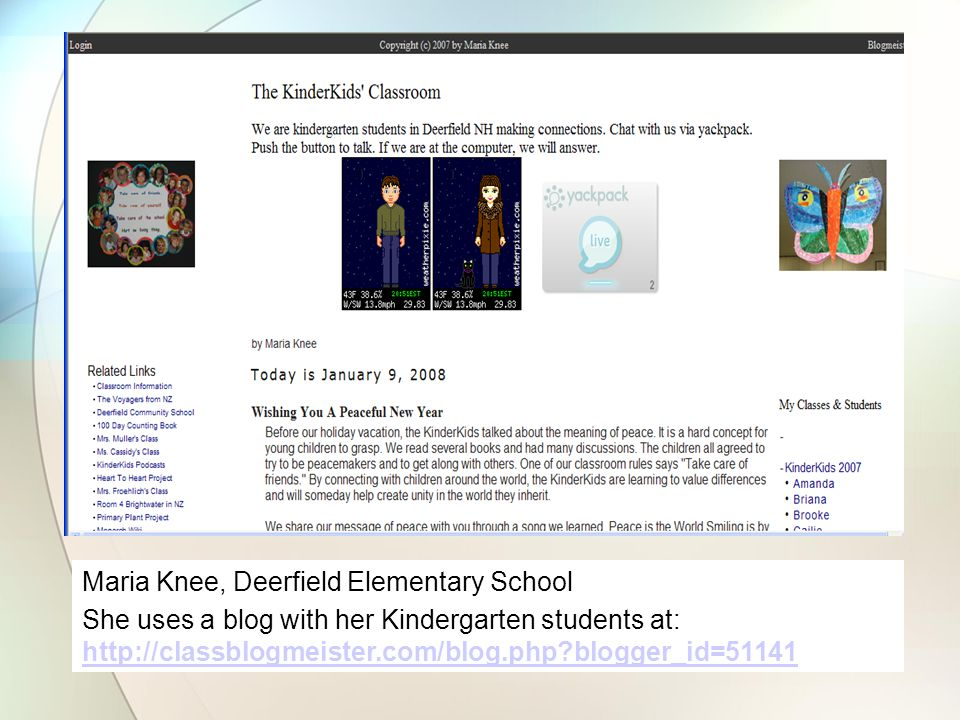 Maria Knee, Deerfield Elementary School She uses a blog with her Kindergarten students at: http://classblogmeister.com/blog.php blogger_id=51141 http://classblogmeister.com/blog.php blogger_id=51141