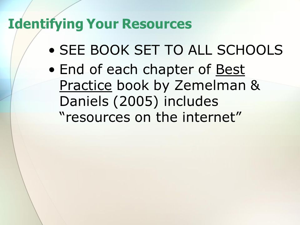 """Identifying Your Resources SEE BOOK SET TO ALL SCHOOLS End of each chapter of Best Practice book by Zemelman & Daniels (2005) includes """"resources on t"""