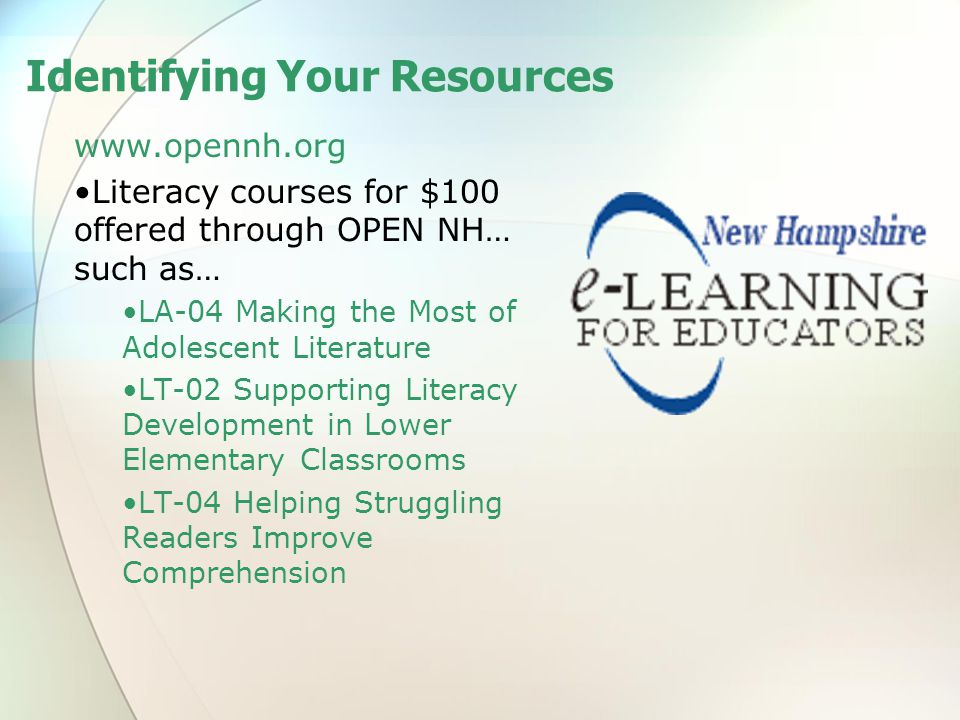 Identifying Your Resources www.opennh.org Literacy courses for $100 offered through OPEN NH… such as… LA-04 Making the Most of Adolescent Literature LT-02 Supporting Literacy Development in Lower Elementary Classrooms LT-04 Helping Struggling Readers Improve Comprehension