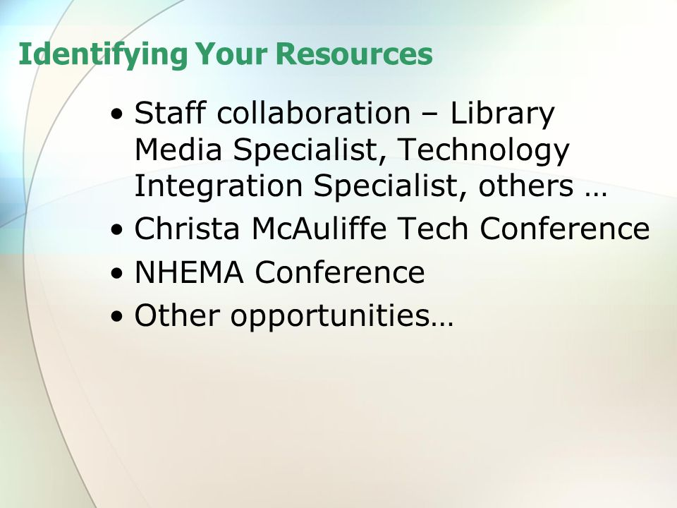 Identifying Your Resources Staff collaboration – Library Media Specialist, Technology Integration Specialist, others … Christa McAuliffe Tech Conference NHEMA Conference Other opportunities…
