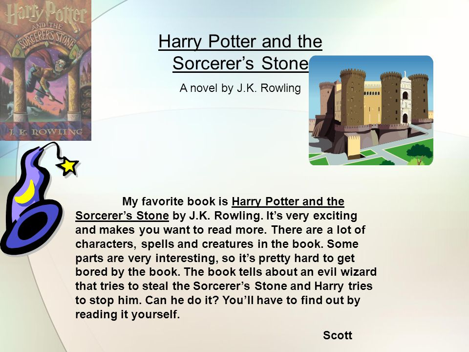 Harry Potter and the Sorcerer's Stone A novel by J.K. Rowling My favorite book is Harry Potter and the Sorcerer's Stone by J.K. Rowling. It's very exc