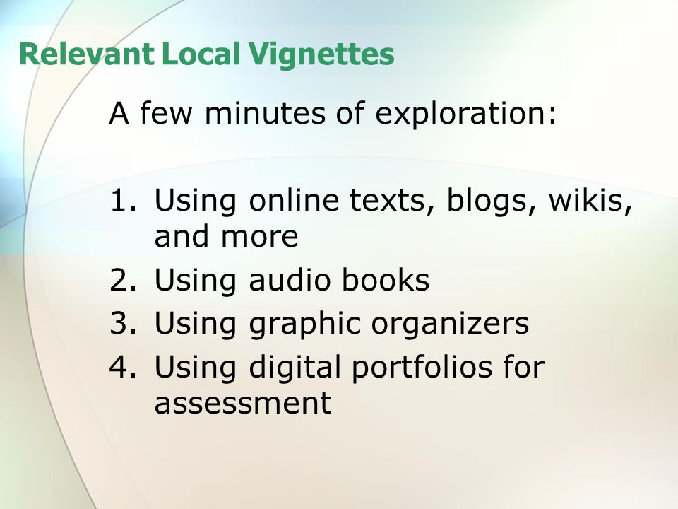 Relevant Local Vignettes A few minutes of exploration: 1.Using online texts, blogs, wikis, and more 2.Using audio books 3.Using graphic organizers 4.Using digital portfolios for assessment