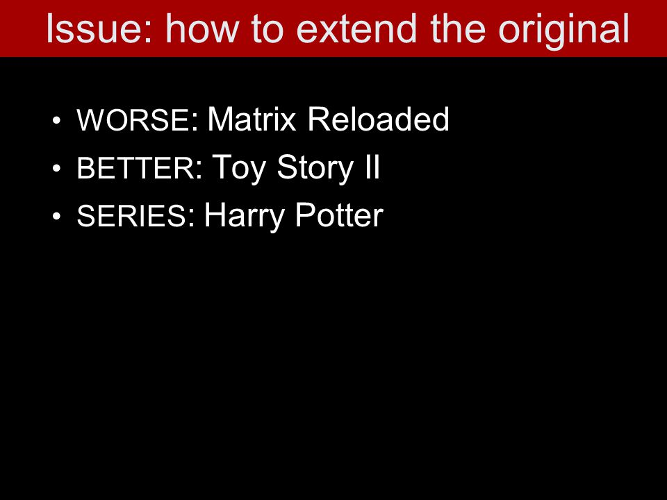 WORSE : Matrix Reloaded BETTER : Toy Story II SERIES : Harry Potter Issue: how to extend the original