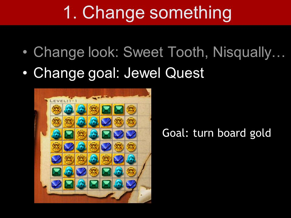 Change look: Sweet Tooth, Nisqually… Change goal: Jewel Quest Goal: turn board gold 1.