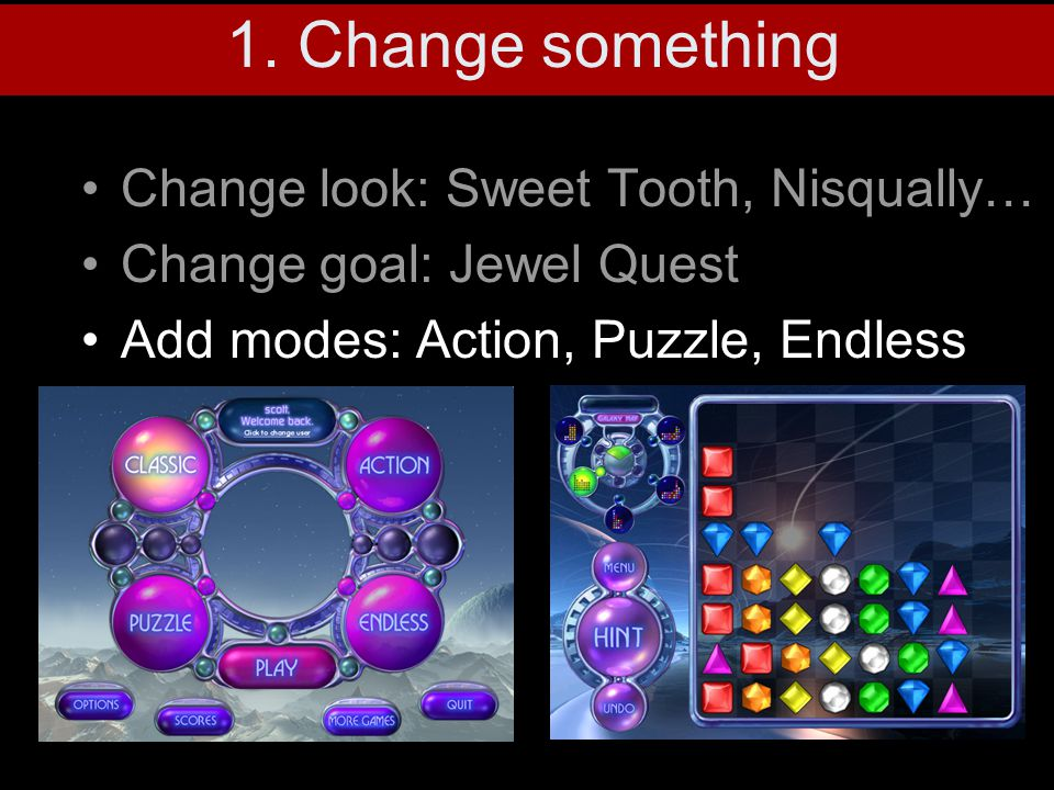 Change look: Sweet Tooth, Nisqually… Change goal: Jewel Quest Add modes: Action, Puzzle, Endless 1. Change something