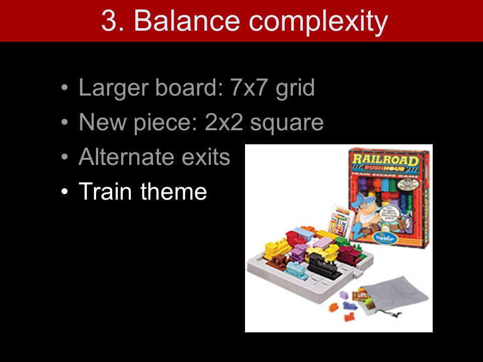 3. Balance complexity Larger board: 7x7 grid New piece: 2x2 square Alternate exits Train theme