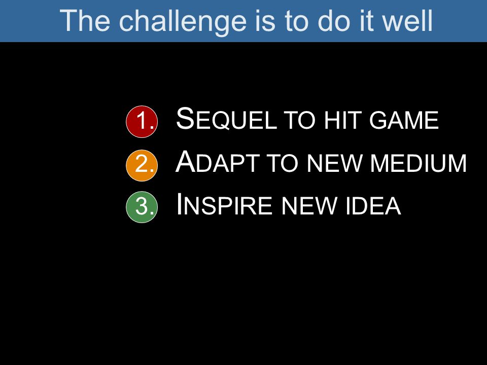 The challenge is to do it well 1. S EQUEL TO HIT GAME 2. A DAPT TO NEW MEDIUM 3. I NSPIRE NEW IDEA