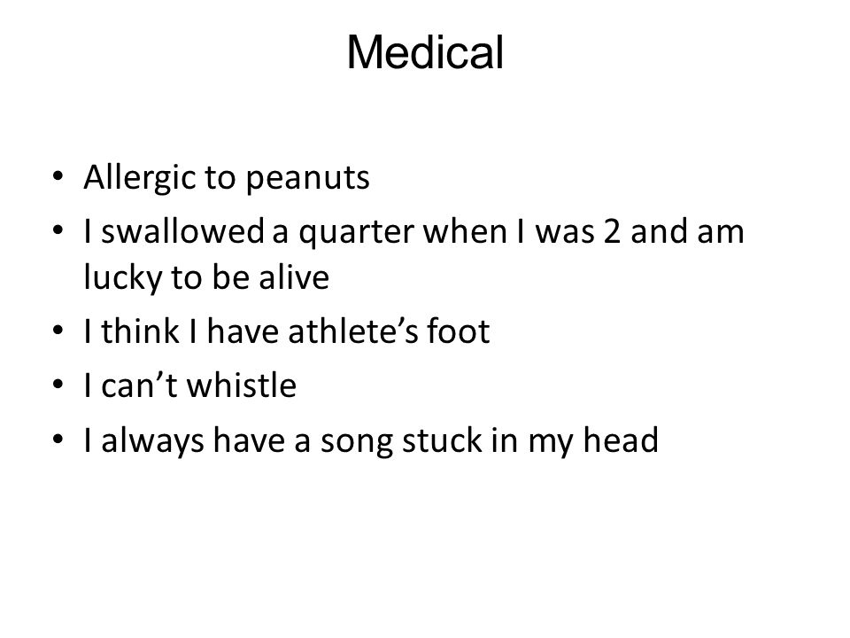 Medical Allergic to peanuts I swallowed a quarter when I was 2 and am lucky to be alive I think I have athlete's foot I can't whistle I always have a song stuck in my head