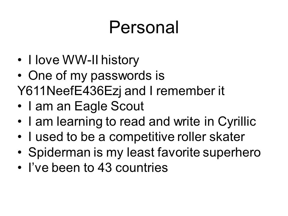 Personal I love WW-II history One of my passwords is Y611NeefE436Ezj and I remember it I am an Eagle Scout I am learning to read and write in Cyrillic I used to be a competitive roller skater Spiderman is my least favorite superhero I've been to 43 countries