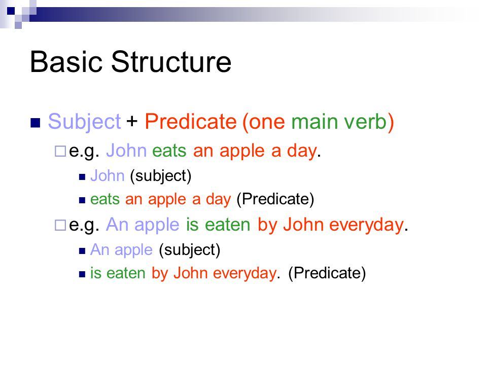 Basic Structure Subject + Predicate (one main verb)  e.g.