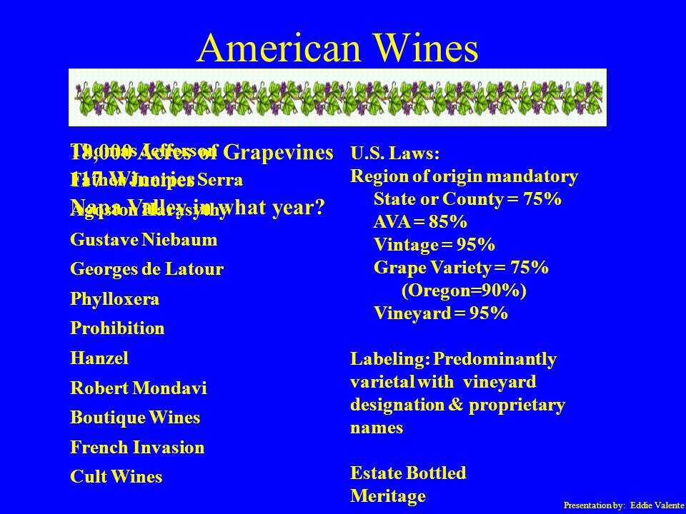 Presentation by: Eddie Valente American Wines U.S. Laws: Region of origin mandatory State or County = 75% AVA = 85% Vintage = 95% Grape Variety = 75%