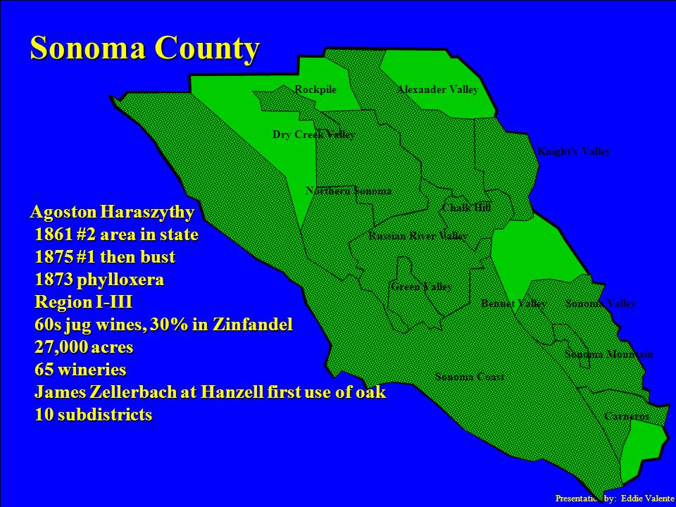 Presentation by: Eddie Valente Sonoma County Agoston Haraszythy 1861 #2 area in state 1861 #2 area in state 1875 #1 then bust 1875 #1 then bust 1873 phylloxera 1873 phylloxera Region I-III Region I-III 60s jug wines, 30% in Zinfandel 60s jug wines, 30% in Zinfandel 27,000 acres 27,000 acres 65 wineries 65 wineries James Zellerbach at Hanzell first use of oak James Zellerbach at Hanzell first use of oak 10 subdistricts 10 subdistricts Sonoma Coast Green Valley Dry Creek Valley Russian River Valley Chalk Hill Alexander Valley Sonoma Valley Sonoma Mountain Carneros Knight's Valley Rockpile Northern Sonoma Bennet Valley