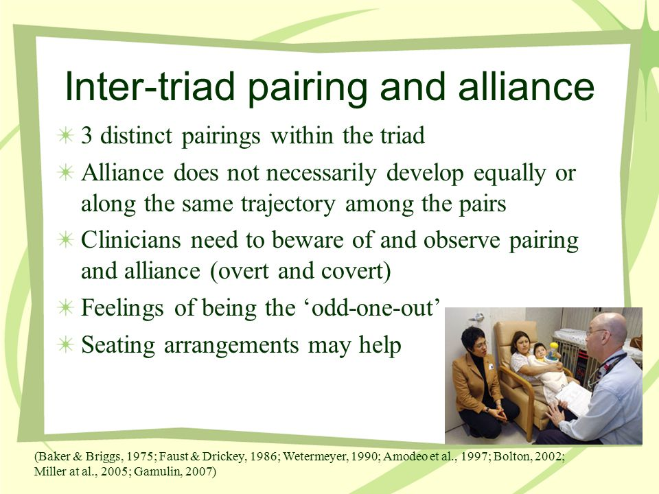 Inter-triad pairing and alliance 3 distinct pairings within the triad Alliance does not necessarily develop equally or along the same trajectory among the pairs Clinicians need to beware of and observe pairing and alliance (overt and covert) Feelings of being the 'odd-one-out' Seating arrangements may help (Baker & Briggs, 1975; Faust & Drickey, 1986; Wetermeyer, 1990; Amodeo et al., 1997; Bolton, 2002; Miller at al., 2005; Gamulin, 2007)