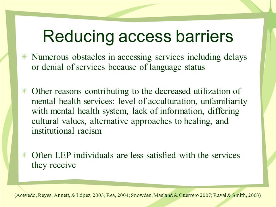 Reducing access barriers Numerous obstacles in accessing services including delays or denial of services because of language status Other reasons contributing to the decreased utilization of mental health services: level of acculturation, unfamiliarity with mental health system, lack of information, differing cultural values, alternative approaches to healing, and institutional racism Often LEP individuals are less satisfied with the services they receive (Acevedo, Reyes, Annett, & López, 2003; Rea, 2004; Snowden, Masland & Guerrero 2007; Raval & Smith, 2003)
