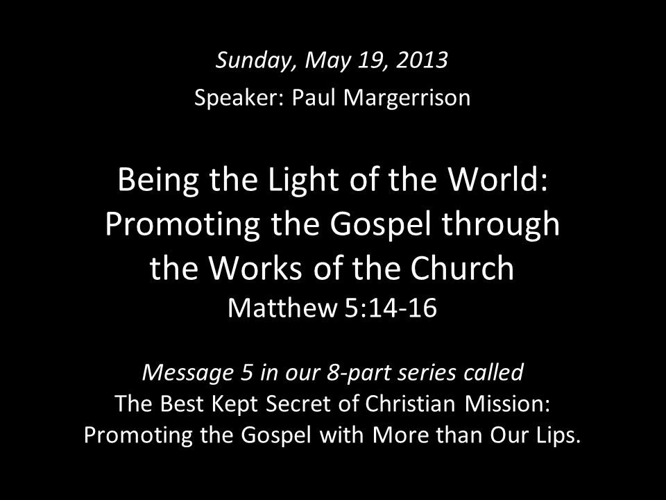 Being the Light of the World: Promoting the Gospel through the Works of the Church Matthew 5:14-16 Message 5 in our 8-part series called The Best Kept Secret of Christian Mission: Promoting the Gospel with More than Our Lips.