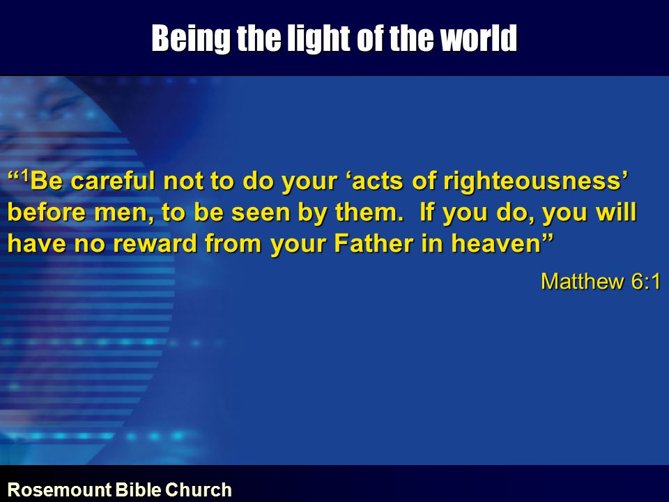 Rosemount Bible Church Being the light of the world 1 Be careful not to do your 'acts of righteousness' before men, to be seen by them.