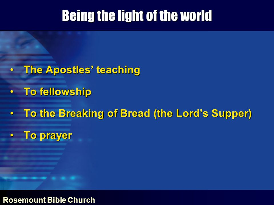 Rosemount Bible Church Being the light of the world The Apostles' teachingThe Apostles' teaching To fellowshipTo fellowship To the Breaking of Bread (the Lord's Supper)To the Breaking of Bread (the Lord's Supper) To prayerTo prayer