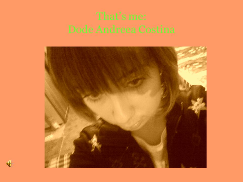 Hello…My name is Dode Andreea Costina.I'm 15 years old and I was born in Iasi.