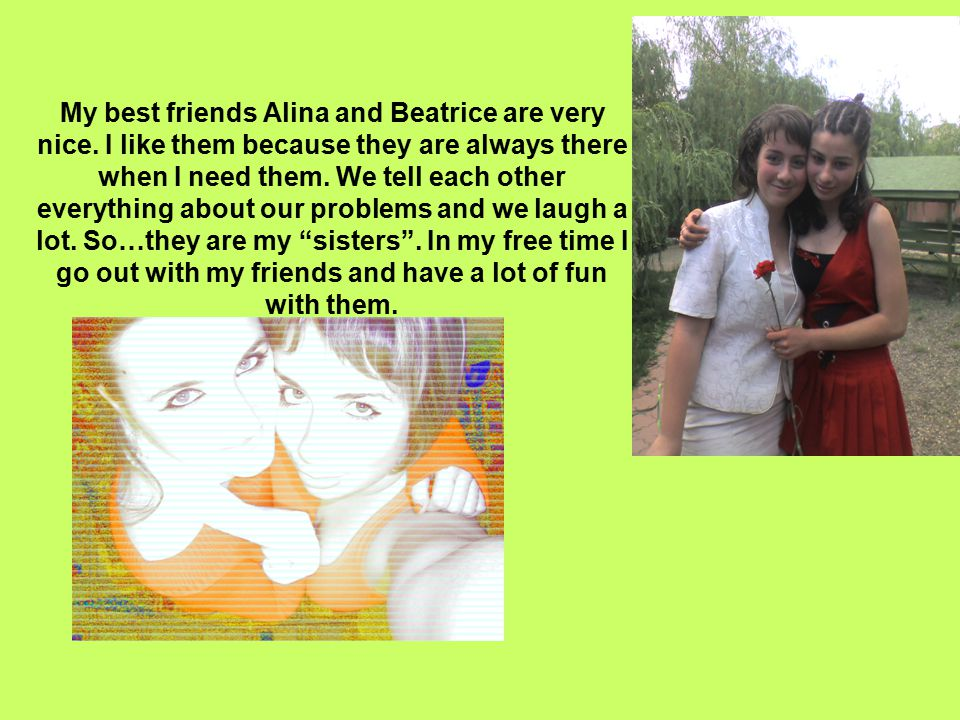 My best friends Alina and Beatrice are very nice. I like them because they are always there when I need them. We tell each other everything about our