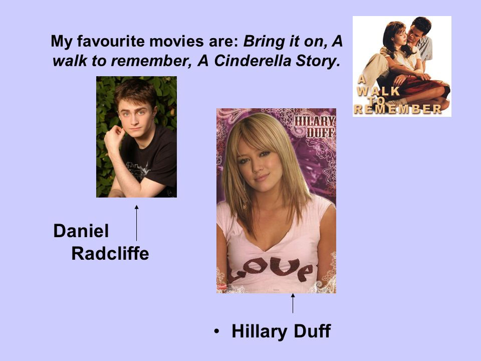 My favourite movies are: Bring it on, A walk to remember, A Cinderella Story. Daniel Radcliffe Hillary Duff