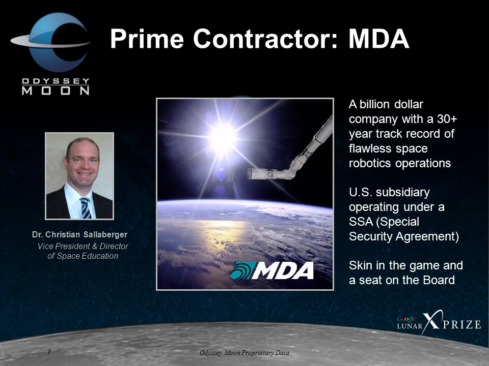 Odyssey Moon Proprietary Data 7 Prime Contractor: MDA A billion dollar company with a 30+ year track record of flawless space robotics operations U.S.