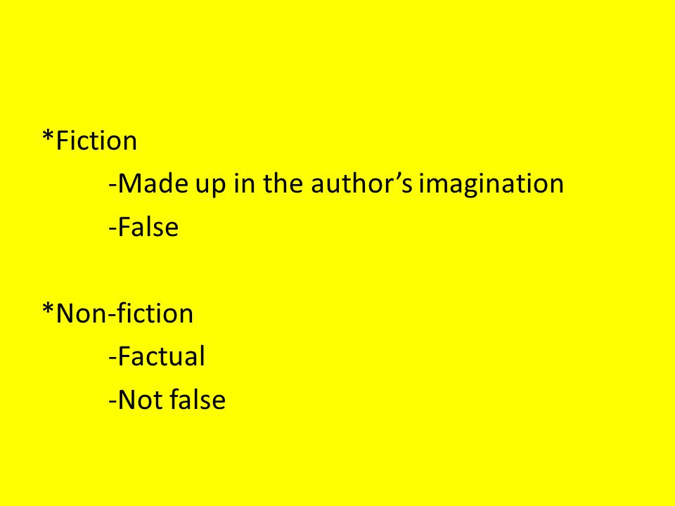 *Fiction -Made up in the author's imagination -False *Non-fiction -Factual -Not false
