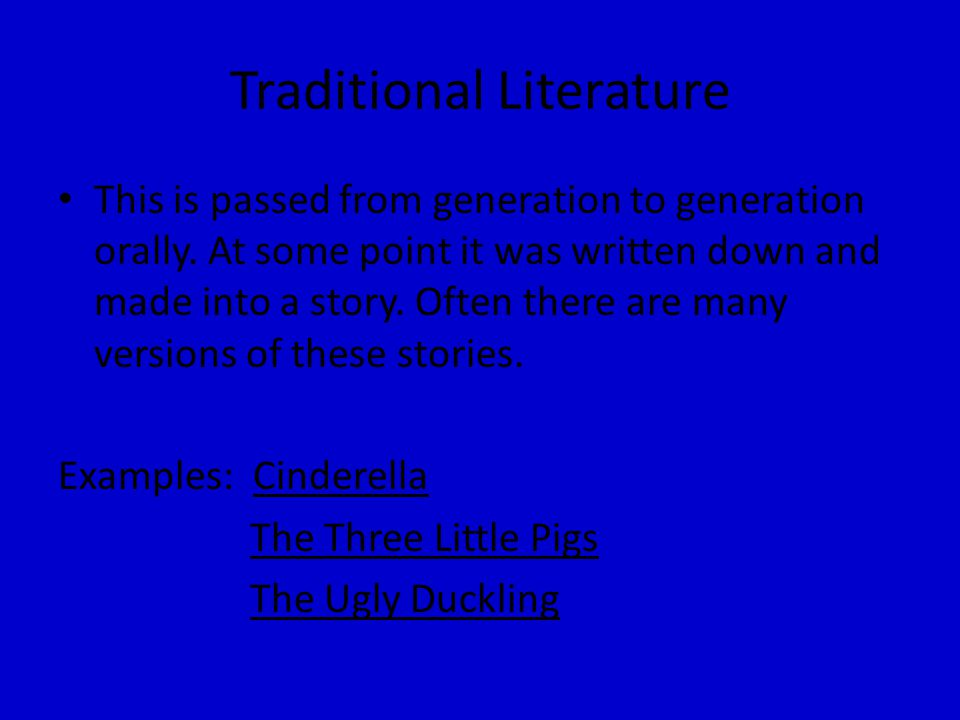 Traditional Literature This is passed from generation to generation orally. At some point it was written down and made into a story. Often there are m