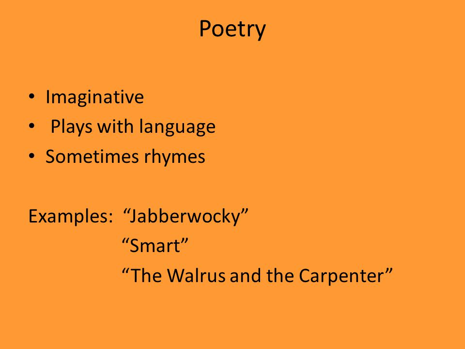 Poetry Imaginative Plays with language Sometimes rhymes Examples: Jabberwocky Smart The Walrus and the Carpenter