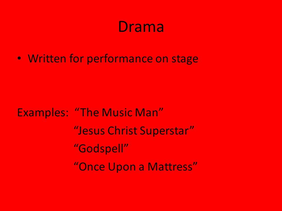 Drama Written for performance on stage Examples: The Music Man Jesus Christ Superstar Godspell Once Upon a Mattress