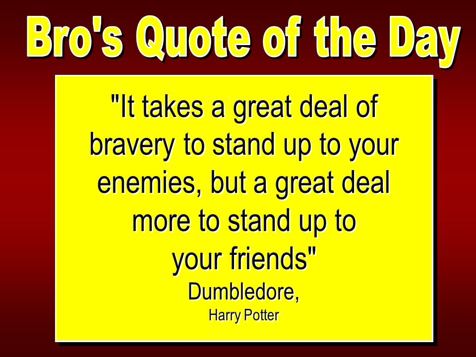 It takes a great deal of bravery to stand up to your enemies, but a great deal more to stand up to your friends Dumbledore, Harry Potter It takes a great deal of bravery to stand up to your enemies, but a great deal more to stand up to your friends Dumbledore, Harry Potter
